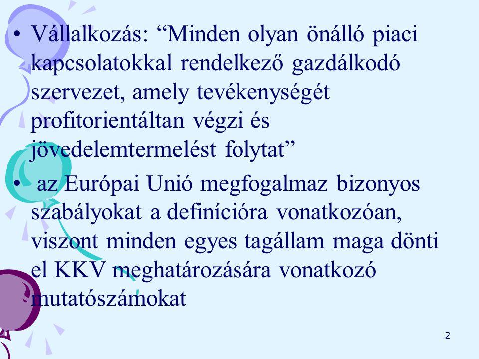 2 Vállalkozás: Minden olyan önálló piaci kapcsolatokkal rendelkező gazdálkodó szervezet, amely tevékenységét profitorientáltan végzi és jövedelemtermelést folytat az Európai Unió megfogalmaz bizonyos szabályokat a definícióra vonatkozóan, viszont minden egyes tagállam maga dönti el KKV meghatározására vonatkozó mutatószámokat