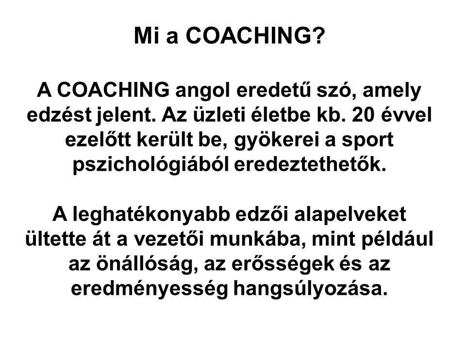 Mi a COACHING? A COACHING angol eredetű szó, amely edzést jelent. Az üzleti életbe kb. 20 évvel ezelőtt került be, gyökerei a sport pszichológiából er