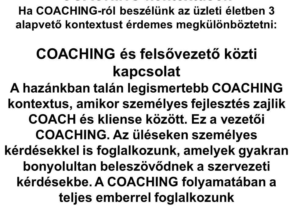 COACHING kontextusok Ha COACHING-ról beszélünk az üzleti életben 3 alapvető kontextust érdemes megkülönböztetni: COACHING és felsővezető közti kapcsol