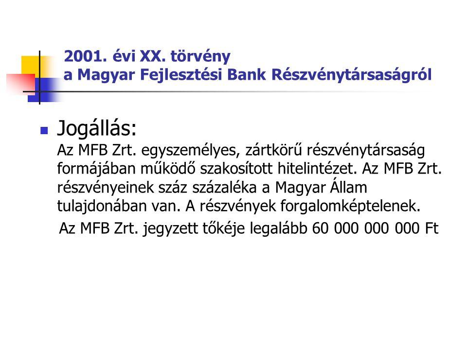 2001. évi XX. törvény a Magyar Fejlesztési Bank Részvénytársaságról Jogállás: Az MFB Zrt. egyszemélyes, zártkörű részvénytársaság formájában működő sz