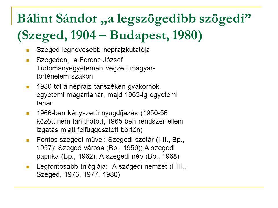 """Bálint Sándor """"a legszögedibb szögedi"""" (Szeged, 1904 – Budapest, 1980) Szeged legnevesebb néprajzkutatója Szegeden, a Ferenc József Tudományegyetemen"""