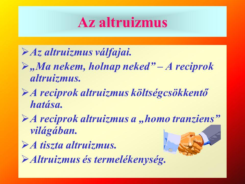"""Az altruizmus  Az altruizmus válfajai.  """"Ma nekem, holnap neked"""" – A reciprok altruizmus.  A reciprok altruizmus költségcsökkentő hatása.  A recip"""