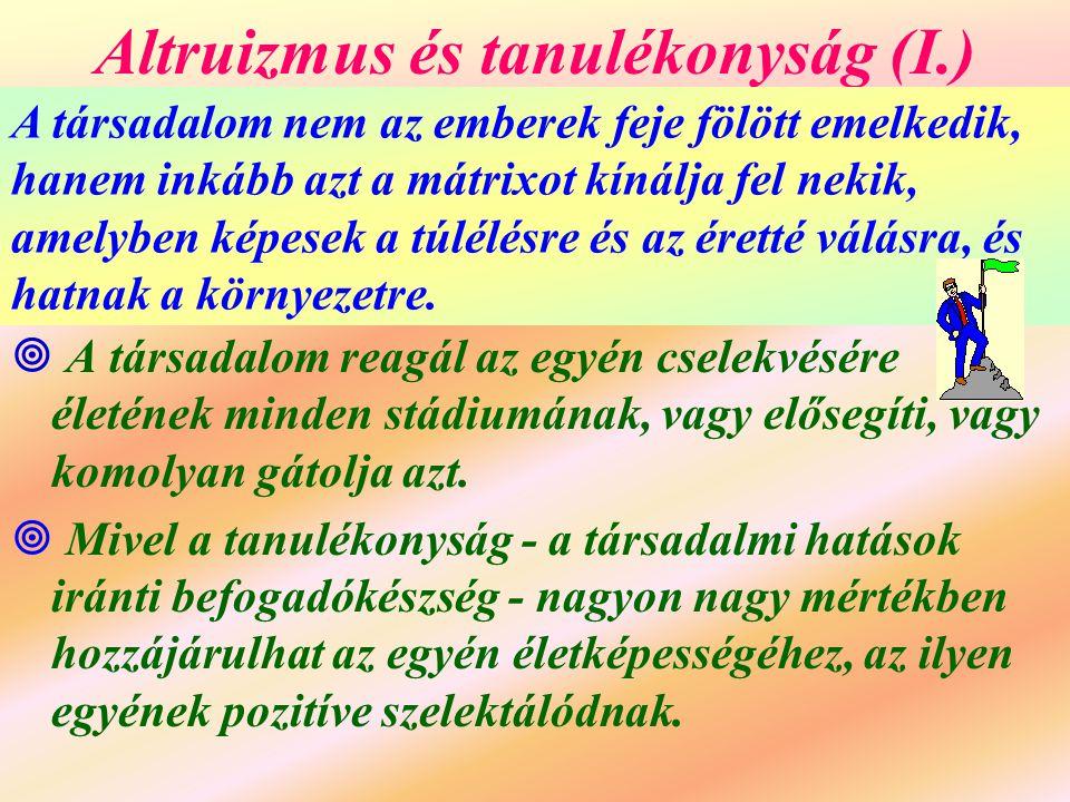Altruizmus és tanulékonyság (I.)  A társadalom reagál az egyén cselekvésére életének minden stádiumának, vagy elősegíti, vagy komolyan gátolja azt. 