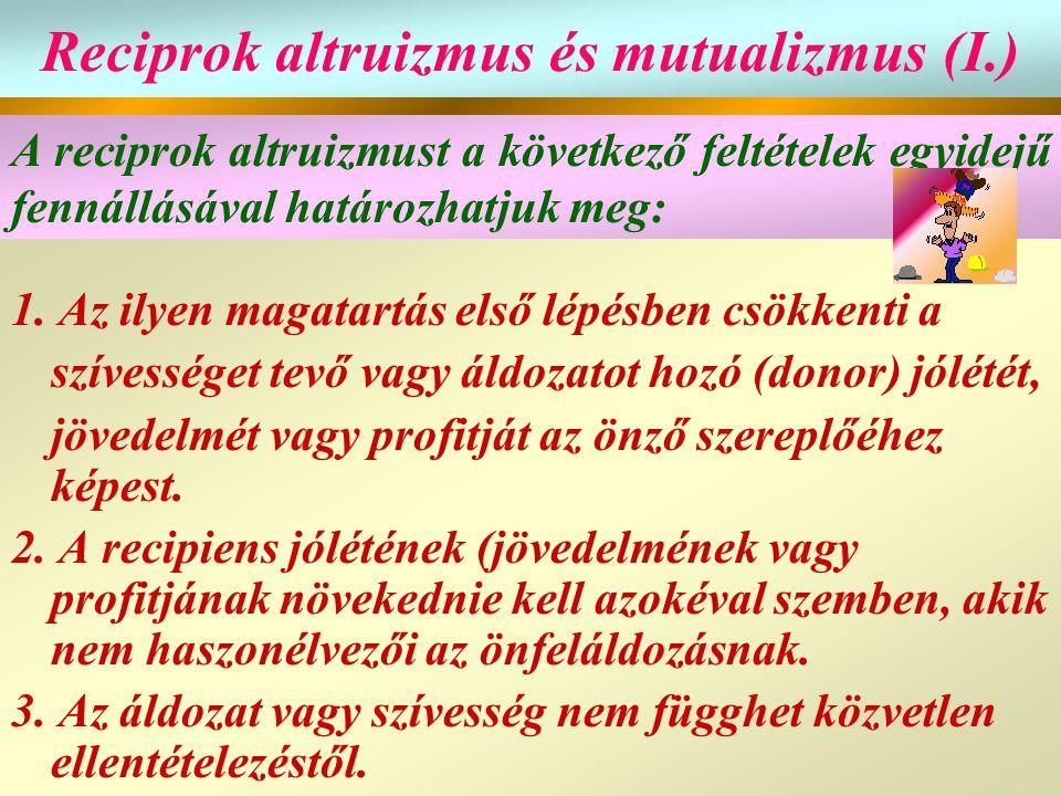 Reciprok altruizmus és mutualizmus (I.) 1. Az ilyen magatartás első lépésben csökkenti a szívességet tevő vagy áldozatot hozó (donor) jólétét, jövedel