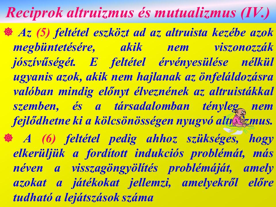 Reciprok altruizmus és mutualizmus (IV.)  Az (5) feltétel eszközt ad az altruista kezébe azok megbüntetésére, akik nem viszonozzák jószívűségét. E fe