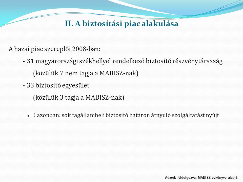 II. A biztosítási piac alakulása A hazai piac szereplői 2008-b a n : - 31 magyarországi székhellyel rendelkező biztosító részvénytársaság (közülük 7 n