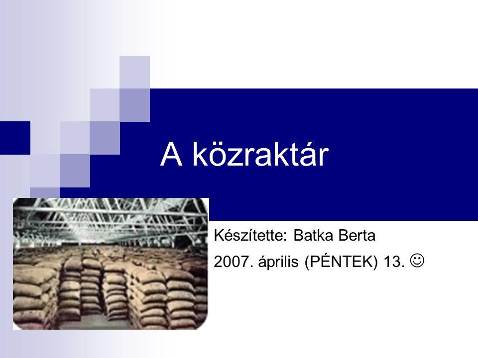 A közraktár Készítette: Batka Berta 2007. április (PÉNTEK) 13.