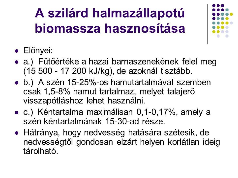 A szilárd halmazállapotú biomassza hasznosítása Előnyei: a.) Fűtőértéke a hazai barnaszenekének felel meg (15 500 - 17 200 kJ/kg), de azoknál tisztább