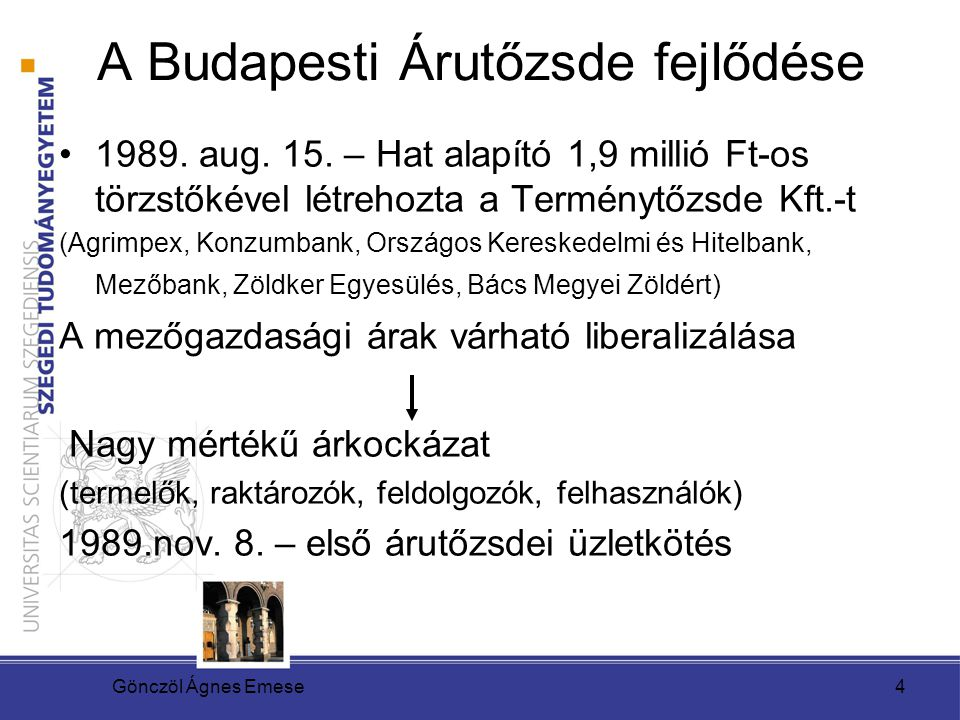 Gönczöl Ágnes Emese4 A Budapesti Árutőzsde fejlődése 1989. aug. 15. – Hat alapító 1,9 millió Ft-os törzstőkével létrehozta a Terménytőzsde Kft.-t (Agr
