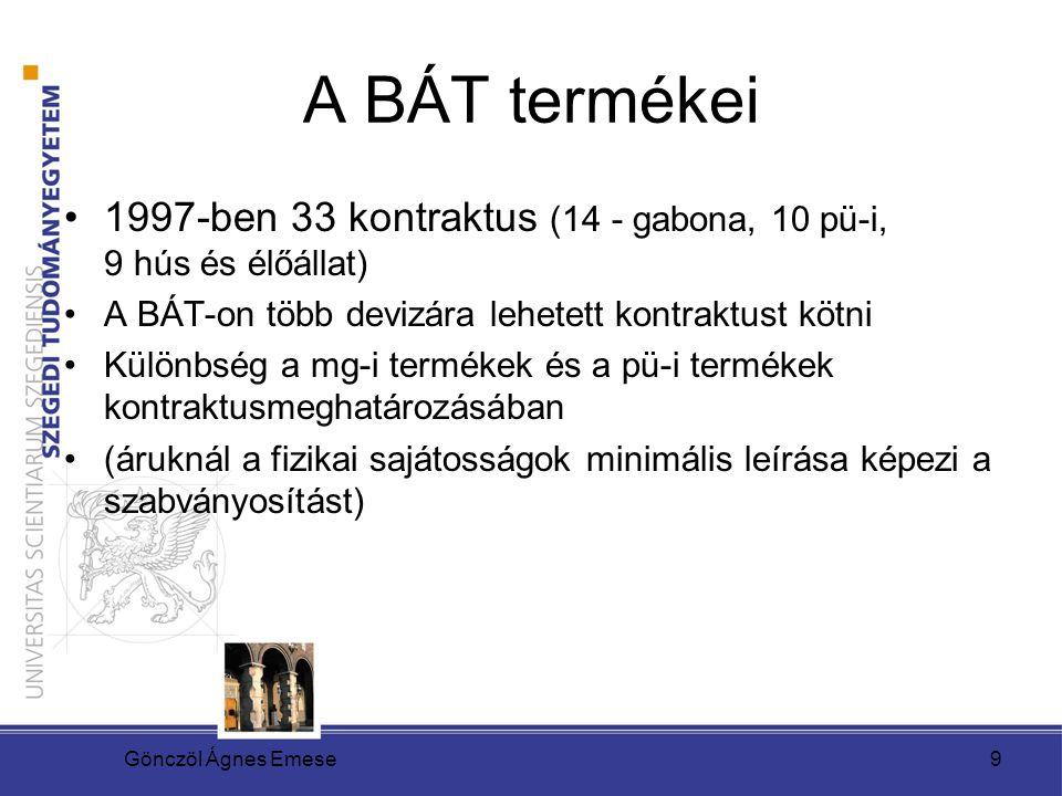 Gönczöl Ágnes Emese9 A BÁT termékei 1997-ben 33 kontraktus (14 - gabona, 10 pü-i, 9 hús és élőállat) A BÁT-on több devizára lehetett kontraktust kötni