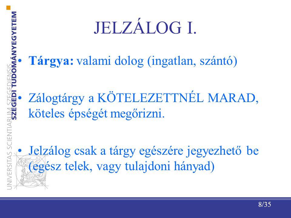 8/35 JELZÁLOG I. Tárgya: valami dolog (ingatlan, szántó) Zálogtárgy a KÖTELEZETTNÉL MARAD, köteles épségét megőrizni. Jelzálog csak a tárgy egészére j