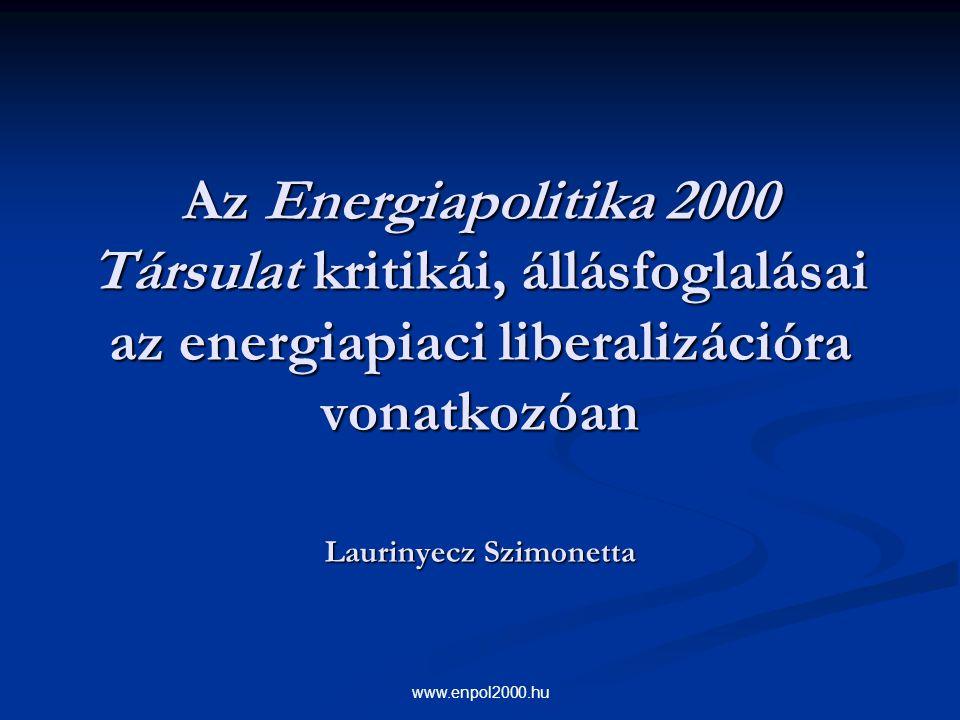 www.enpol2000.hu Az Energiapolitika 2000 Társulat kritikái, állásfoglalásai az energiapiaci liberalizációra vonatkozóan Laurinyecz Szimonetta