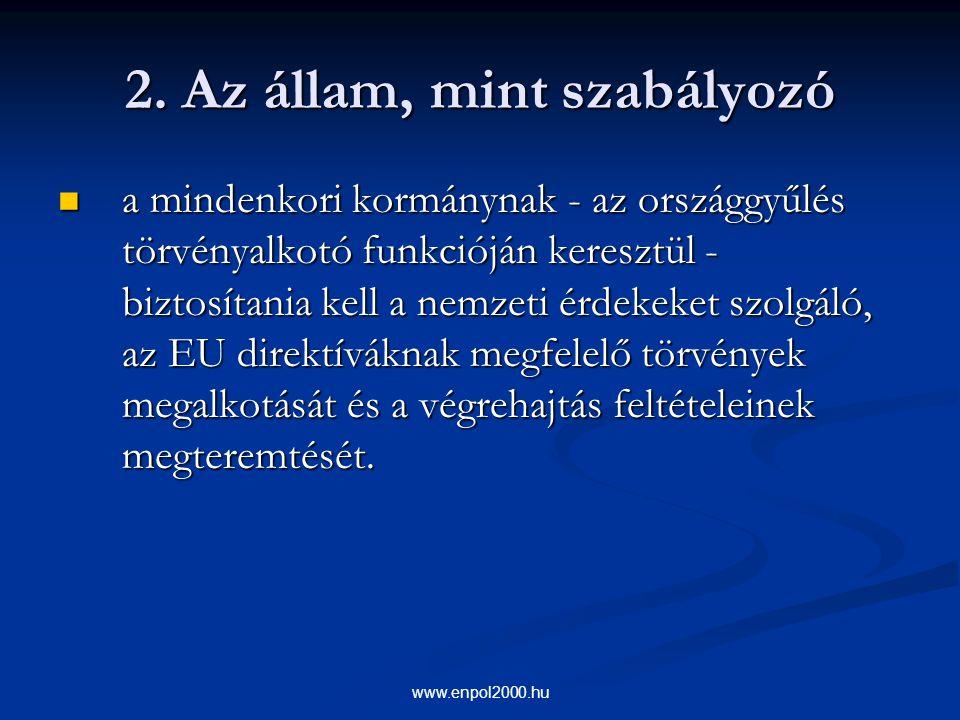 www.enpol2000.hu 2. Az állam, mint szabályozó a mindenkori kormánynak - az országgyűlés törvényalkotó funkcióján keresztül - biztosítania kell a nemze