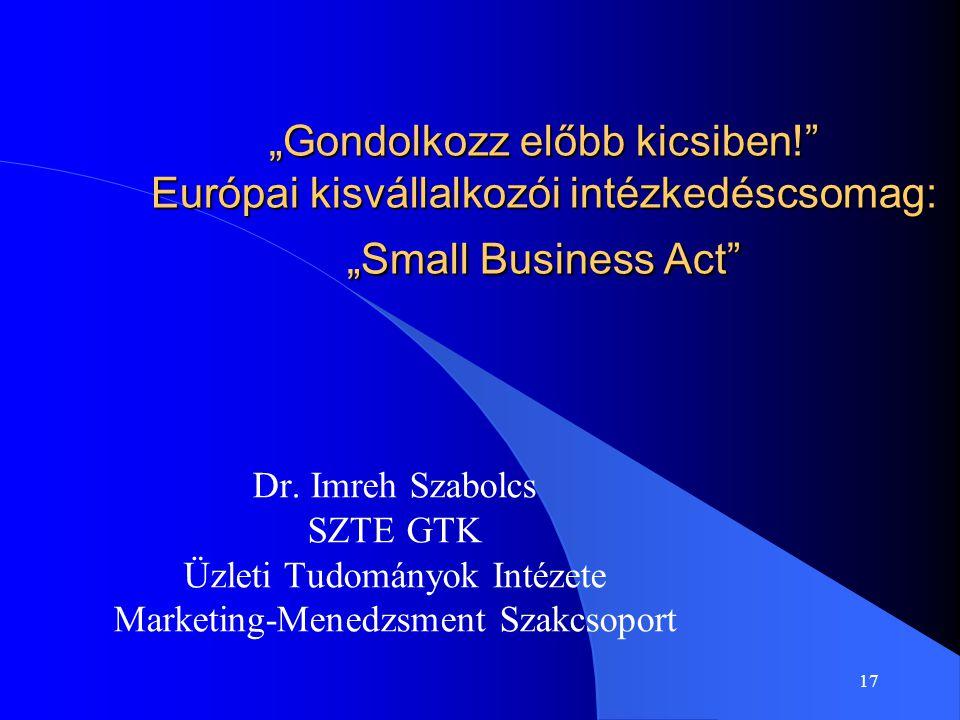 """17 """"Gondolkozz előbb kicsiben!"""" Európai kisvállalkozói intézkedéscsomag: """"Small Business Act"""" Dr. Imreh Szabolcs SZTE GTK Üzleti Tudományok Intézete M"""