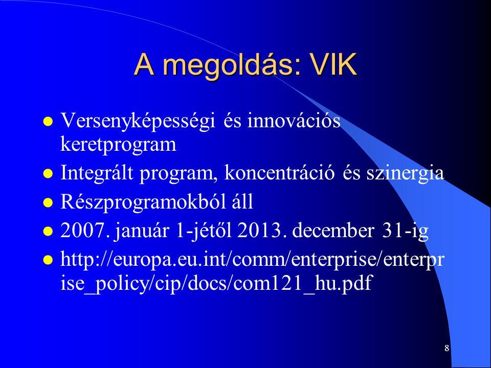 8 A megoldás: VIK l Versenyképességi és innovációs keretprogram l Integrált program, koncentráció és szinergia l Részprogramokból áll l 2007. január 1