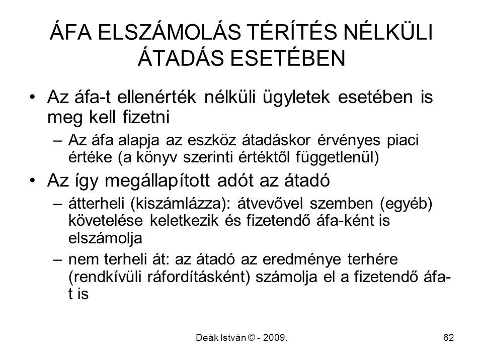 Deák István © - 2009.62 ÁFA ELSZÁMOLÁS TÉRÍTÉS NÉLKÜLI ÁTADÁS ESETÉBEN Az áfa-t ellenérték nélküli ügyletek esetében is meg kell fizetni –Az áfa alapj