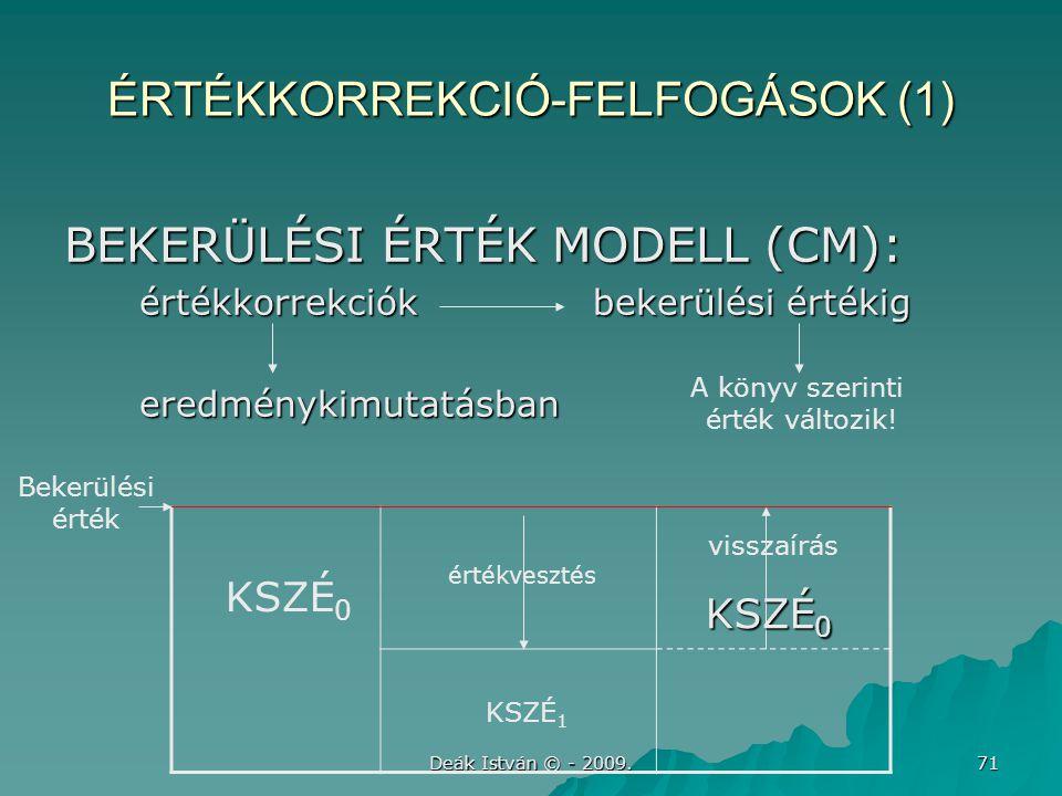 Deák István © - 2009. 71 ÉRTÉKKORREKCIÓ-FELFOGÁSOK (1) BEKERÜLÉSI ÉRTÉK MODELL (CM): értékkorrekciók bekerülési értékig értékkorrekciók bekerülési ért