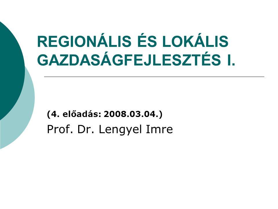 REGIONÁLIS ÉS LOKÁLIS GAZDASÁGFEJLESZTÉS I. (4. előadás: 2008.03.04.) Prof. Dr. Lengyel Imre