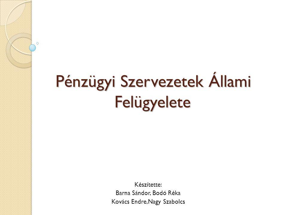 Pénzügyi Szervezetek Állami Felügyelete Készítette: Barna Sándor, Bodó Réka Kovács Endre,Nagy Szabolcs