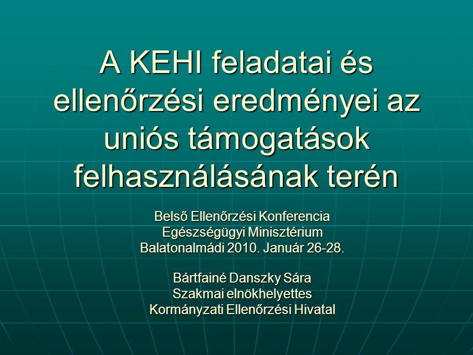 A KEHI feladatai és ellenőrzési eredményei az uniós támogatások felhasználásának terén Belső Ellenőrzési Konferencia Egészségügyi Minisztérium Balatonalmádi 2010.