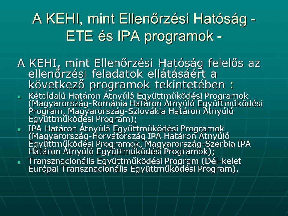 A KEHI, mint Ellenőrzési Hatóság - ETE és IPA programok - A KEHI, mint Ellenőrzési Hatóság felelős az ellenőrzési feladatok ellátásáért a következő programok tekintetében : Kétoldalú Határon Átnyúló Együttműködési Programok (Magyarország-Románia Határon Átnyúló Együttműködési Program, Magyarország-Szlovákia Határon Átnyúló Együttműködési Program); Kétoldalú Határon Átnyúló Együttműködési Programok (Magyarország-Románia Határon Átnyúló Együttműködési Program, Magyarország-Szlovákia Határon Átnyúló Együttműködési Program); IPA Határon Átnyúló Együttműködési Programok (Magyarország-Horvátország IPA Határon Átnyúló Együttműködési Programok, Magyarország-Szerbia IPA Határon Átnyúló Együttműködési Programok); IPA Határon Átnyúló Együttműködési Programok (Magyarország-Horvátország IPA Határon Átnyúló Együttműködési Programok, Magyarország-Szerbia IPA Határon Átnyúló Együttműködési Programok); Transznacionális Együttműködési Program (Dél-kelet Európai Transznacionális Együttműködési Program).