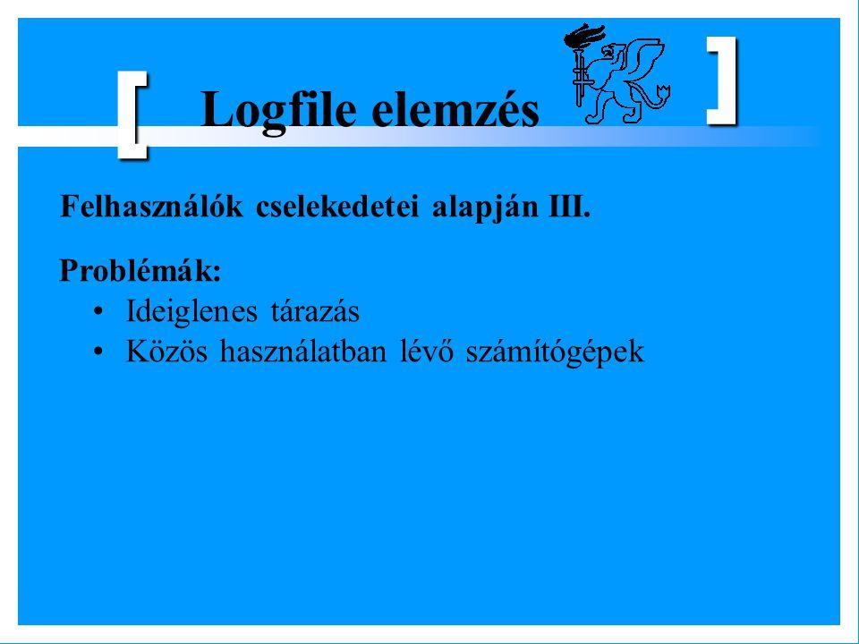 Logfile elemzés [ ] Felhasználók cselekedetei alapján III. Problémák: Ideiglenes tárazás Közös használatban lévő számítógépek