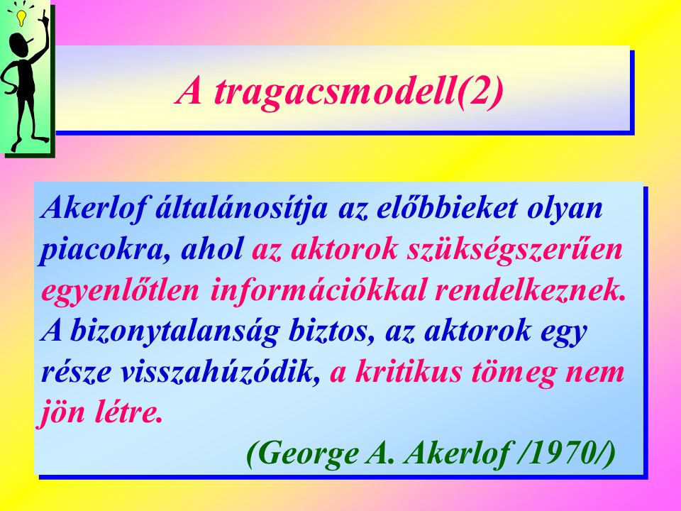 A tragacsmodell(2) A tragacsmodell(2) Akerlof általánosítja az előbbieket olyan piacokra, ahol az aktorok szükségszerűen egyenlőtlen információkkal re