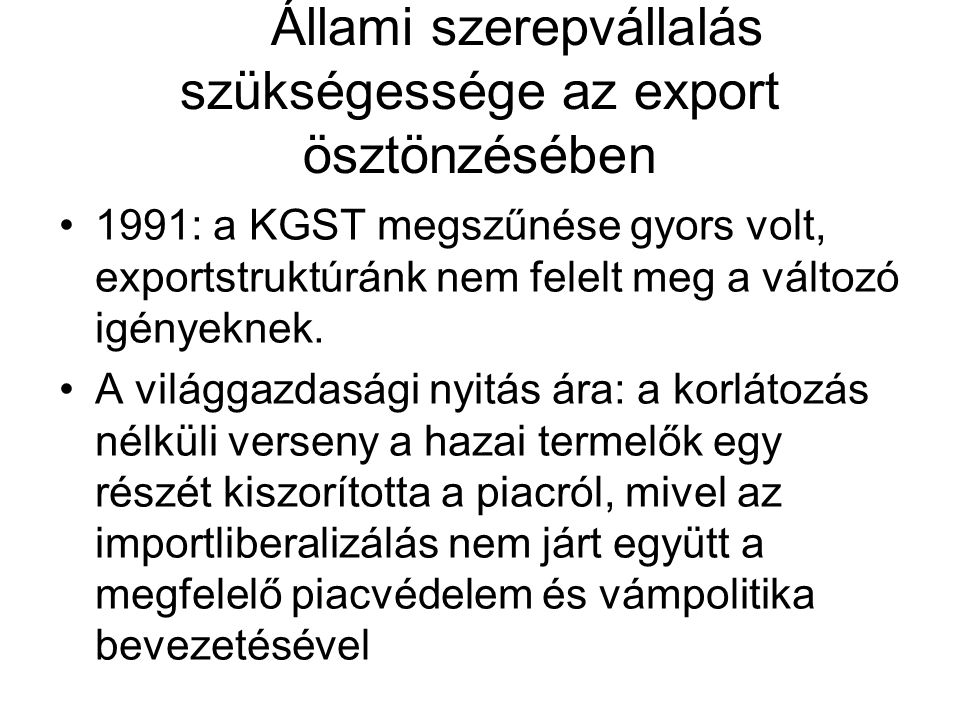 Állami szerepvállalás szükségessége az export ösztönzésében 1991: a KGST megszűnése gyors volt, exportstruktúránk nem felelt meg a változó igényeknek.