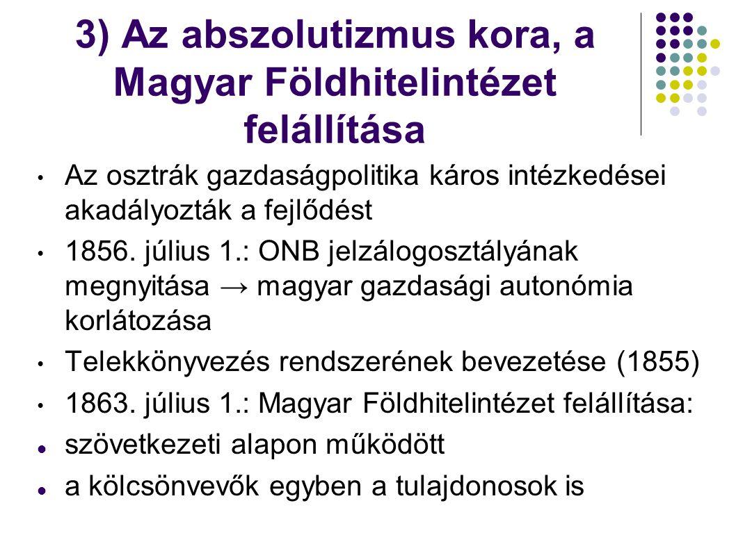 3) Az abszolutizmus kora, a Magyar Földhitelintézet felállítása Az osztrák gazdaságpolitika káros intézkedései akadályozták a fejlődést 1856. július 1