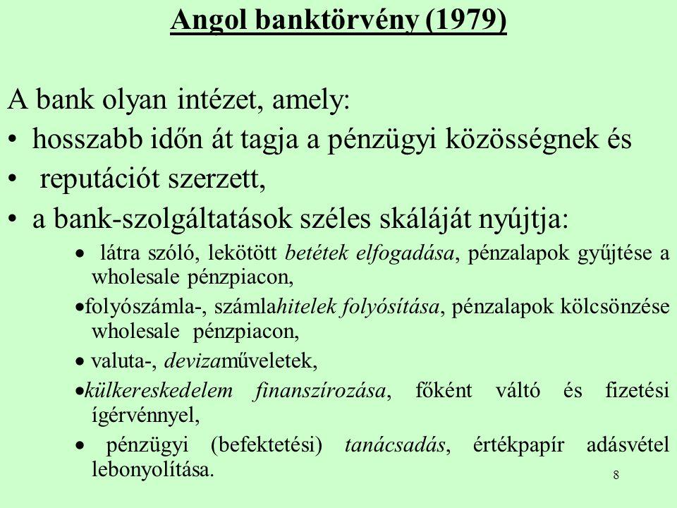 8 Angol banktörvény (1979) A bank olyan intézet, amely: hosszabb időn át tagja a pénzügyi közösségnek és reputációt szerzett, a bank-szolgáltatások sz