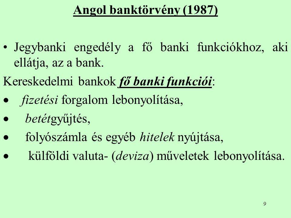 9 Angol banktörvény (1987) Jegybanki engedély a fő banki funkciókhoz, aki ellátja, az a bank. Kereskedelmi bankok fő banki funkciói:  fizetési forgal