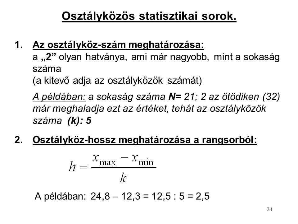 """24 A példában: 24,8 – 12,3 = 12,5 : 5 = 2,5 Osztályközös statisztikai sorok. 1.Az osztályköz-szám meghatározása: a """"2"""" olyan hatványa, ami már nagyobb"""