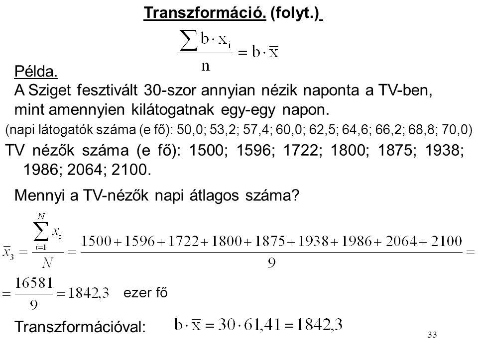 33 Transzformáció. (folyt.) Példa. A Sziget fesztivált 30-szor annyian nézik naponta a TV-ben, mint amennyien kilátogatnak egy-egy napon. (napi látoga