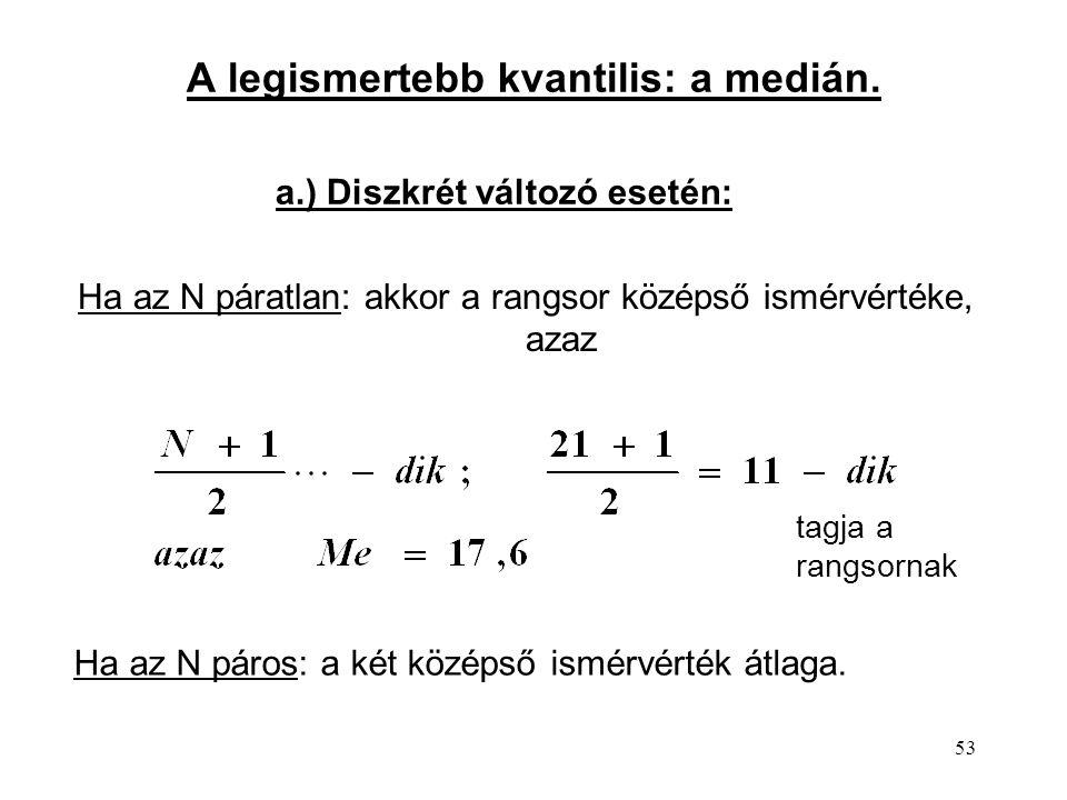 53 A legismertebb kvantilis: a medián. Ha az N páratlan: akkor a rangsor középső ismérvértéke, azaz Ha az N páros: a két középső ismérvérték átlaga. t