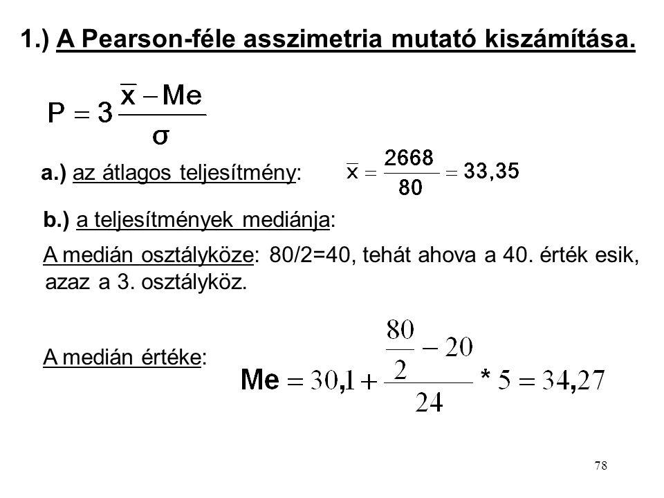 78 1.) A Pearson-féle asszimetria mutató kiszámítása. a.) az átlagos teljesítmény: b.) a teljesítmények mediánja: A medián osztályköze: 80/2=40, tehát
