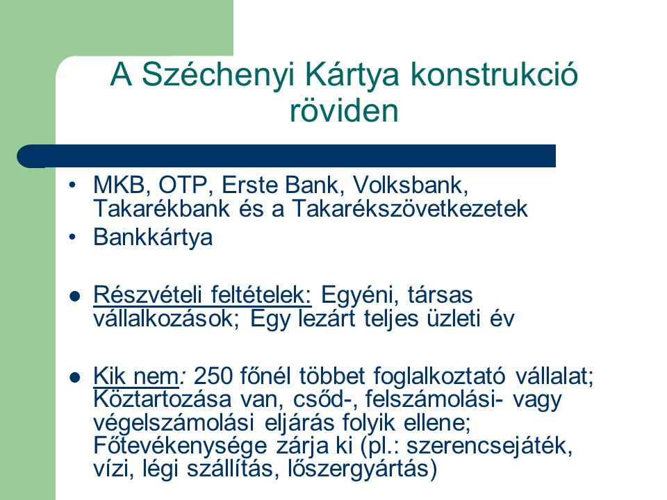 A Széchenyi Kártya konstrukció röviden MKB, OTP, Erste Bank, Volksbank, Takarékbank és a Takarékszövetkezetek Bankkártya Részvételi feltételek: Egyéni, társas vállalkozások; Egy lezárt teljes üzleti év Kik nem: 250 főnél többet foglalkoztató vállalat; Köztartozása van, csőd-, felszámolási- vagy végelszámolási eljárás folyik ellene; Főtevékenysége zárja ki (pl.: szerencsejáték, vízi, légi szállítás, lőszergyártás)