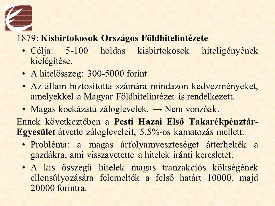 1879: Kisbirtokosok Országos Földhitelintézete Célja: 5-100 holdas kisbirtokosok hiteligényének kielégítése. A hitelösszeg: 300-5000 forint. Az állam