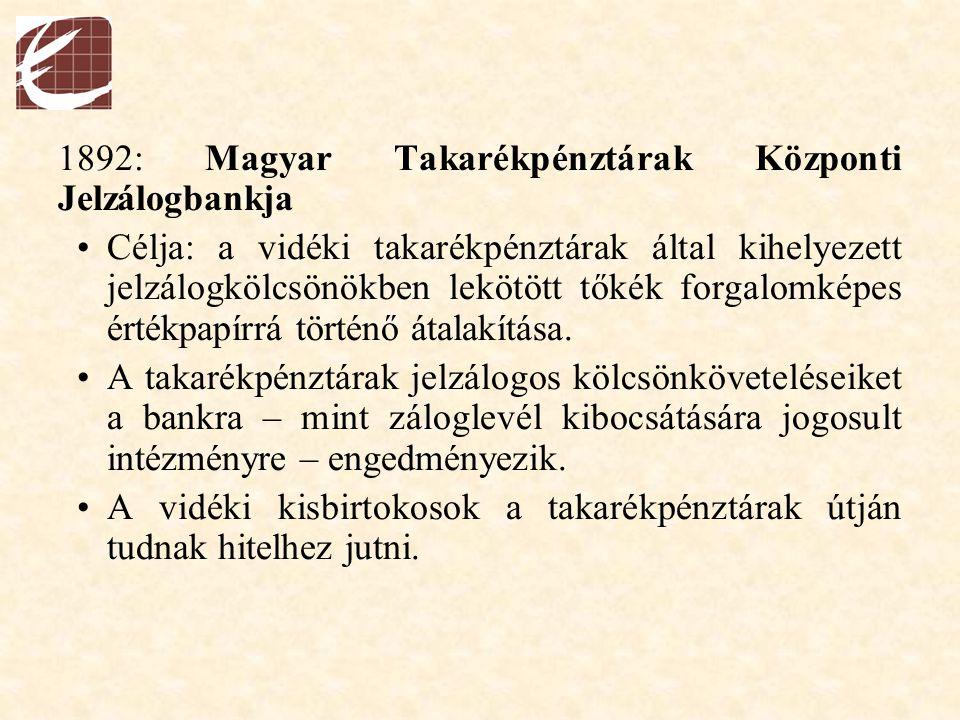 1892: Magyar Takarékpénztárak Központi Jelzálogbankja Célja: a vidéki takarékpénztárak által kihelyezett jelzálogkölcsönökben lekötött tőkék forgalomk