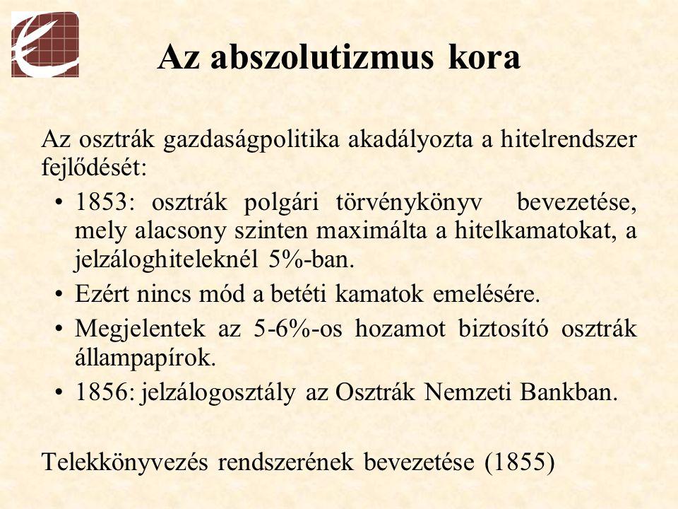 Az abszolutizmus kora Az osztrák gazdaságpolitika akadályozta a hitelrendszer fejlődését: 1853: osztrák polgári törvénykönyv bevezetése, mely alacsony