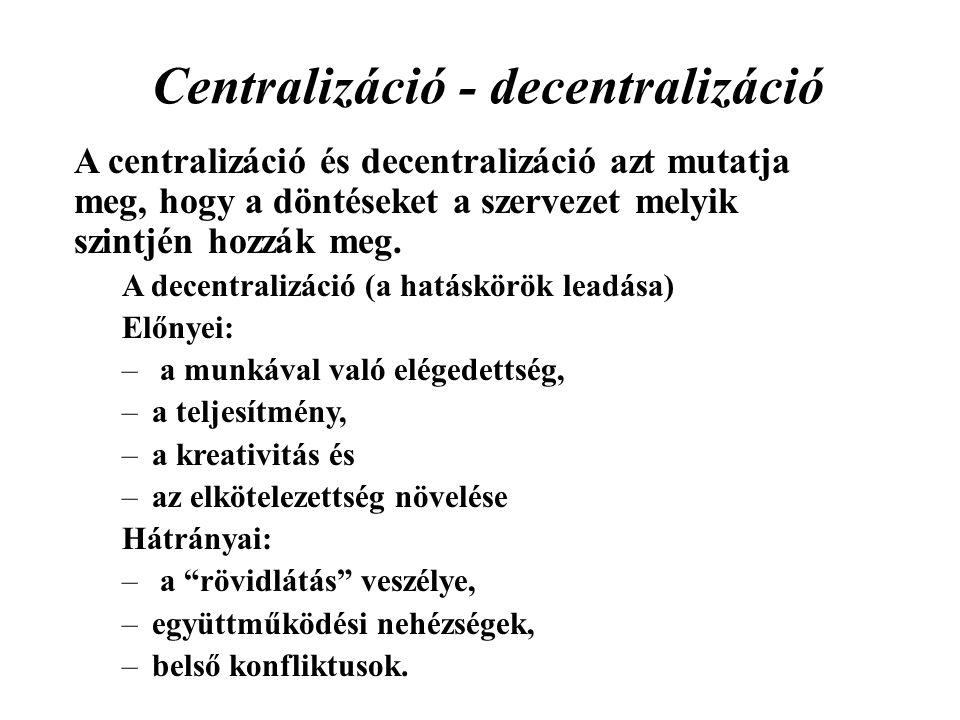 Centralizáció - decentralizáció A centralizáció és decentralizáció azt mutatja meg, hogy a döntéseket a szervezet melyik szintjén hozzák meg. A decent