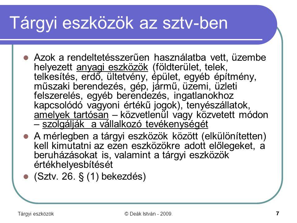 Tárgyi eszközök© Deák István - 2009.8 CSOPORTOSÍTÁS 1.ÜZEMBE HELYEZETT (befejezett, aktivált) a) ingatlan (föld + felépítmény + ingatlanhoz kapcsolódó vagyoni értékű jogok) b) ingóműszaki egyéb tenyészállat 2.