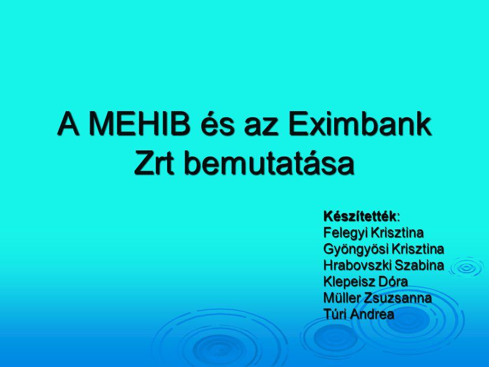 A MEHIB és az Eximbank Zrt bemutatása Készítették: Felegyi Krisztina Gyöngyösi Krisztina Hrabovszki Szabina Klepeisz Dóra Müller Zsuzsanna Túri Andrea