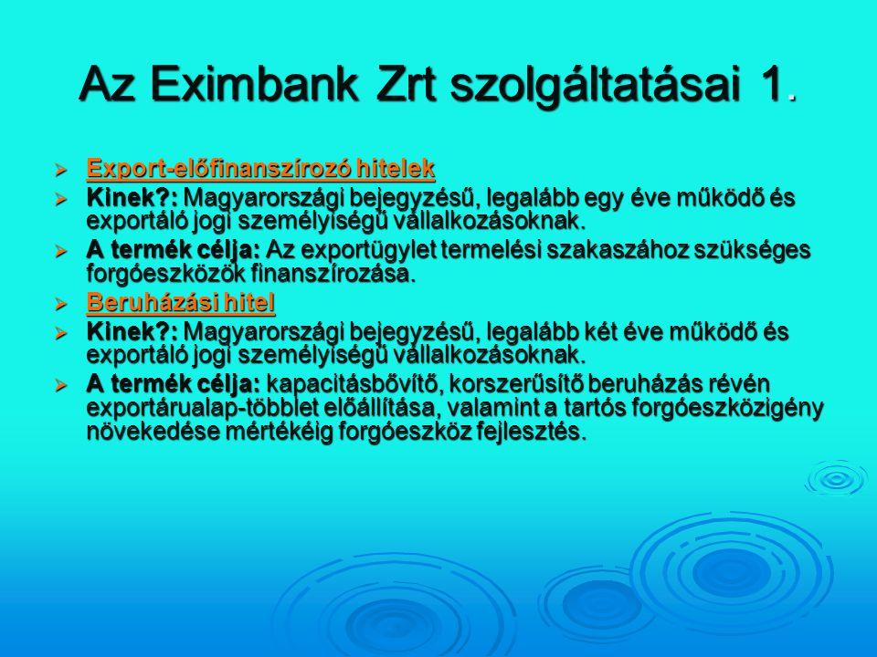 Az Eximbank Zrt szolgáltatásai 1.  Export-előfinanszírozó hitelek Export-előfinanszírozó hitelek Export-előfinanszírozó hitelek  Kinek?: Magyarorszá