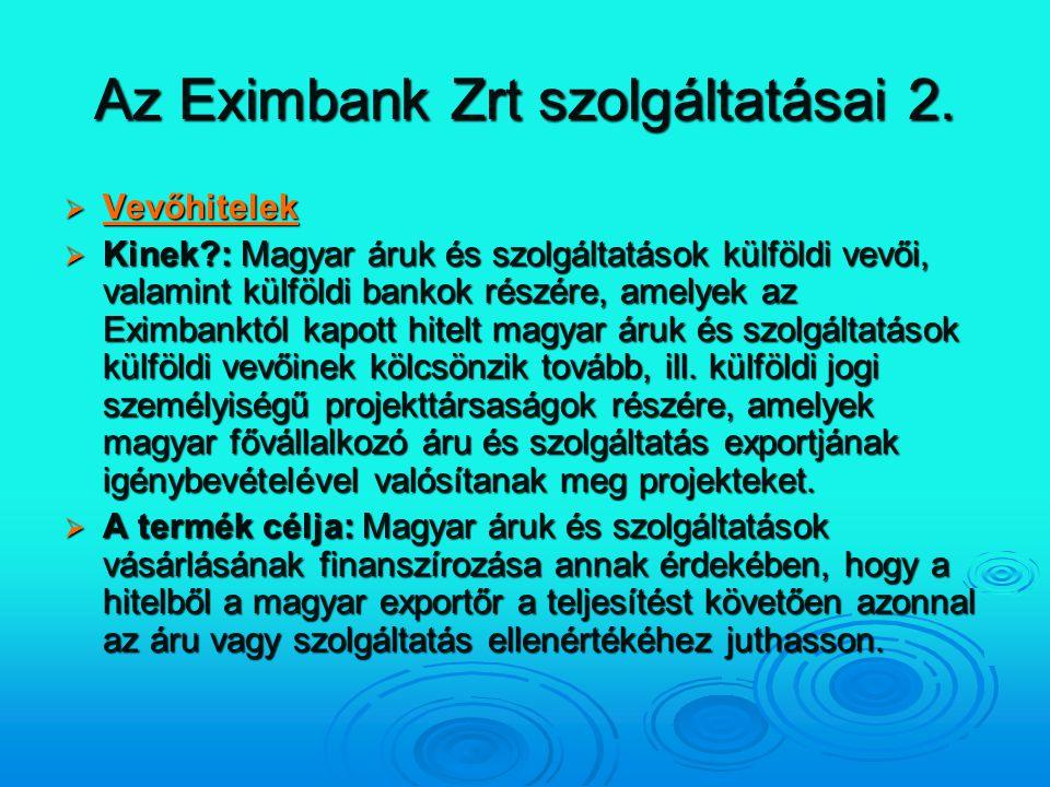Az Eximbank Zrt szolgáltatásai 2.  Vevőhitelek Vevőhitelek  Kinek?: Magyar áruk és szolgáltatások külföldi vevői, valamint külföldi bankok részére,