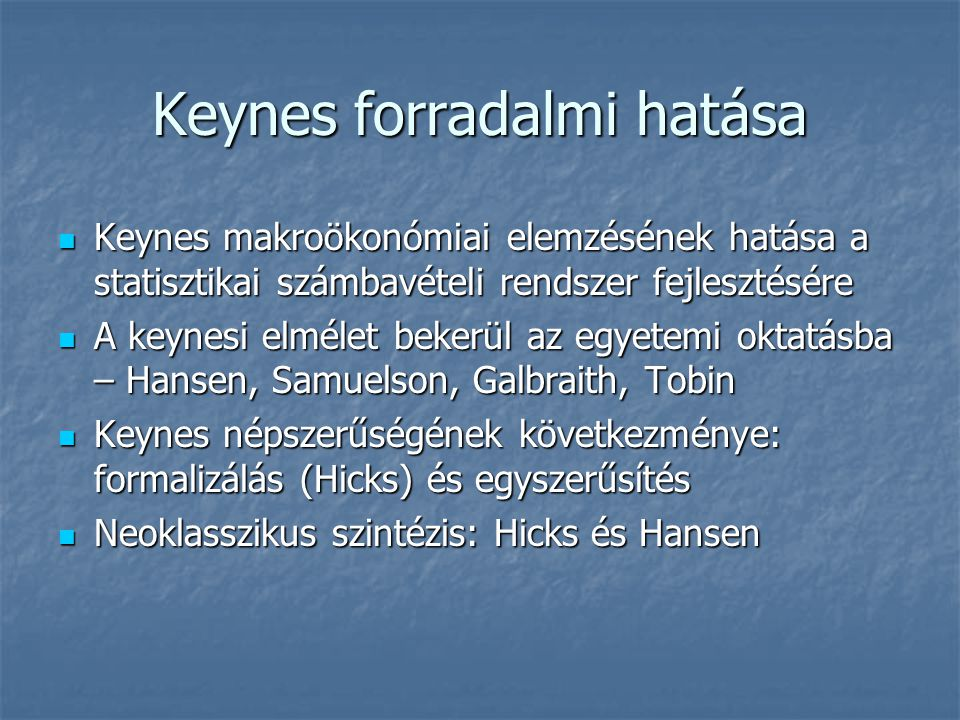 Keynes forradalmi hatása Keynes makroökonómiai elemzésének hatása a statisztikai számbavételi rendszer fejlesztésére Keynes makroökonómiai elemzésének hatása a statisztikai számbavételi rendszer fejlesztésére A keynesi elmélet bekerül az egyetemi oktatásba – Hansen, Samuelson, Galbraith, Tobin A keynesi elmélet bekerül az egyetemi oktatásba – Hansen, Samuelson, Galbraith, Tobin Keynes népszerűségének következménye: formalizálás (Hicks) és egyszerűsítés Keynes népszerűségének következménye: formalizálás (Hicks) és egyszerűsítés Neoklasszikus szintézis: Hicks és Hansen Neoklasszikus szintézis: Hicks és Hansen