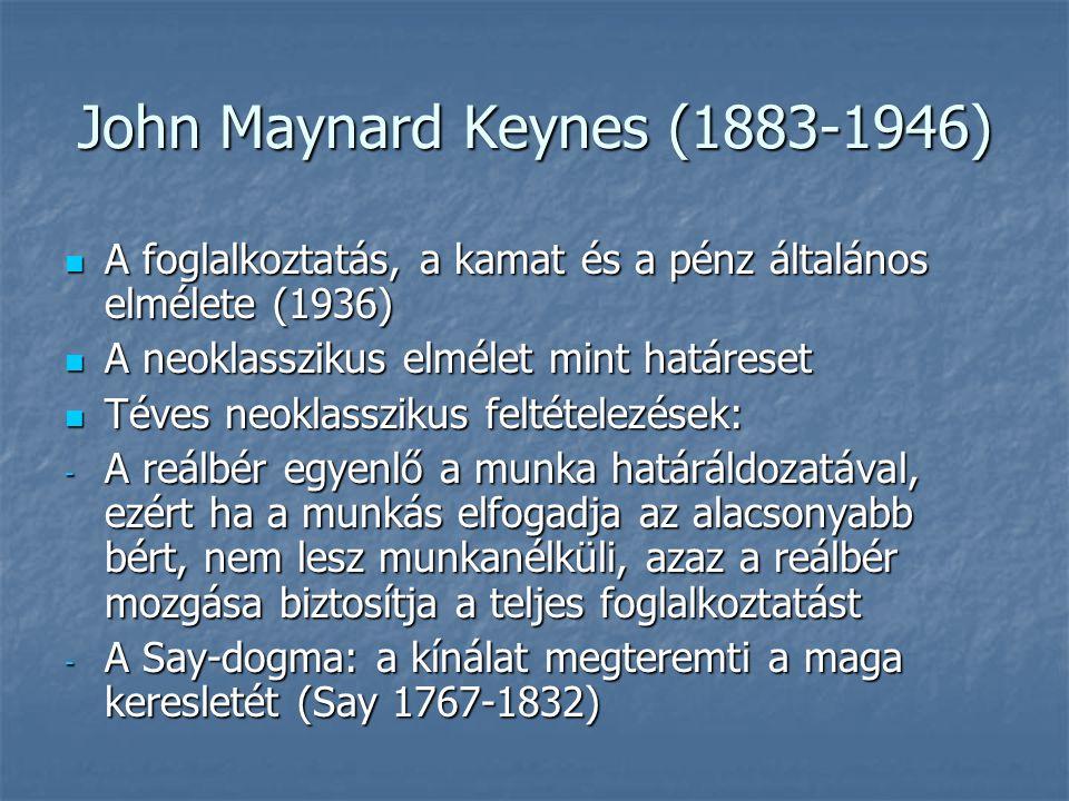 John Maynard Keynes (1883-1946) A foglalkoztatás, a kamat és a pénz általános elmélete (1936) A foglalkoztatás, a kamat és a pénz általános elmélete (1936) A neoklasszikus elmélet mint határeset A neoklasszikus elmélet mint határeset Téves neoklasszikus feltételezések: Téves neoklasszikus feltételezések: - A reálbér egyenlő a munka határáldozatával, ezért ha a munkás elfogadja az alacsonyabb bért, nem lesz munkanélküli, azaz a reálbér mozgása biztosítja a teljes foglalkoztatást - A Say-dogma: a kínálat megteremti a maga keresletét (Say 1767-1832)