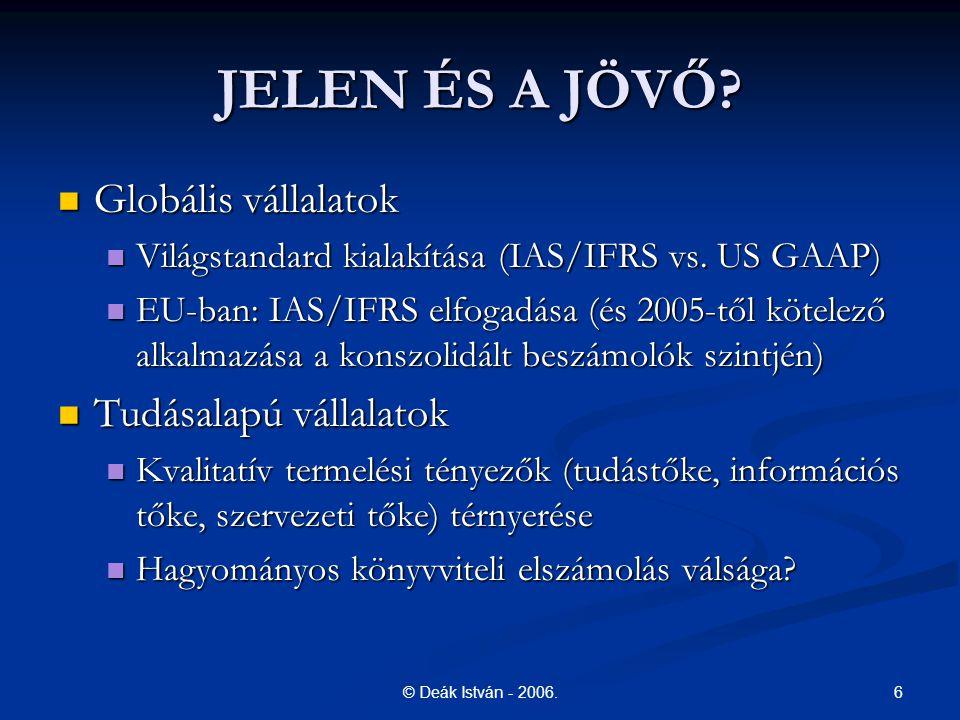 6© Deák István - 2006. JELEN ÉS A JÖVŐ? Globális vállalatok Globális vállalatok Világstandard kialakítása (IAS/IFRS vs. US GAAP) Világstandard kialakí