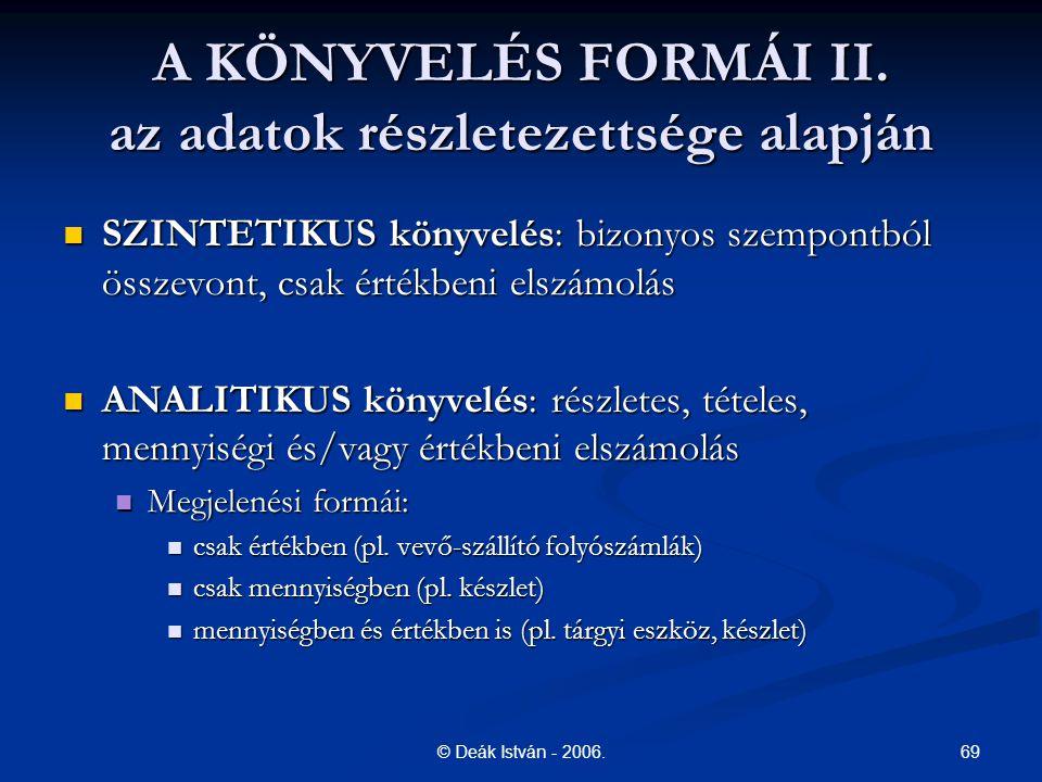 69© Deák István - 2006. A KÖNYVELÉS FORMÁI II. az adatok részletezettsége alapján SZINTETIKUS könyvelés: bizonyos szempontból összevont, csak értékben