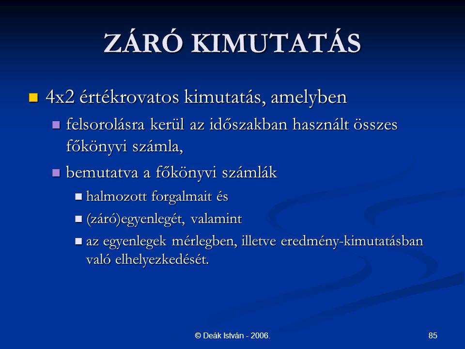 85© Deák István - 2006. ZÁRÓ KIMUTATÁS 4x2 értékrovatos kimutatás, amelyben 4x2 értékrovatos kimutatás, amelyben felsorolásra kerül az időszakban hasz