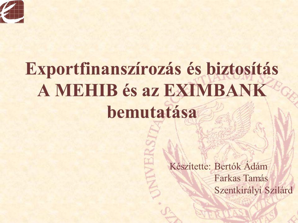 Exportfinanszírozás és biztosítás A MEHIB és az EXIMBANK bemutatása Készítette: Bertók Ádám Farkas Tamás Szentkirályi Szilárd